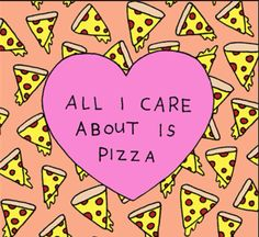 All I carr about is pizzaa