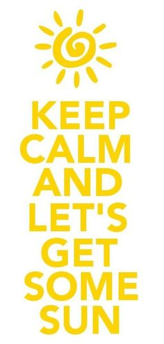 Keep Calm and Let's Get Some Sun #keepcalm | repinned by the-glitter-side.blogspot.com www.facebook.com/TheGlitterSide