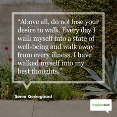 """""""Above all do not lose your desire to walk. Every day I walk myself into a state of well-being and walk away from every illness. I have walked myself into my best thoughts."""" - Søren Kierkegaard"""