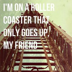 im on a roller coaster that only goes up my friend- The Fault in Our Stars