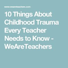 10 Things About Childhood Trauma Every Teacher Needs to Know - WeAreTeachers