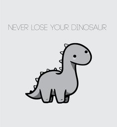 """never lose your dinosaur"""