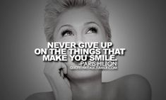 """never give up on the things that make you smile."" - paris hilton"