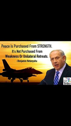 Benjamin Netanyahu.is a peacemaker - a peacemaker is willing to go to war to make peace.