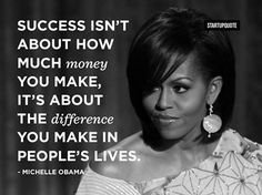 Success isn't about how much money you make, it's about the difference you make in people's lives!