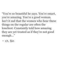 You're so beautiful he says. You're smart, you're amazing. Isn't it sad that the women who hear these things on the regular are often the loneliest. Constantly told how amazing they are yet treated as if they're not good enough... -r. h. Sin