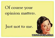 of-course-your-opinion-matters-just-not-to-me-ecard