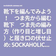 靴下を編んでみよう! つま先から編む靴下 つま先の編み方(作り目と増し目)と履き口の伏せ止め: SOCKAHOLICな毎日