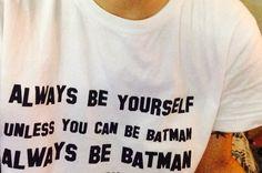 Be Batman.