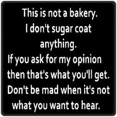 I have been that way for a long time.  Think hard before you ask my honest opinion.