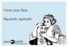 Funny Thinking of You Ecard: I love your face. Squoosh, squoosh.