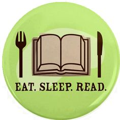 Eat. Sleep. Read. (though sometimes I forego sleeping in favor of reading ;) )