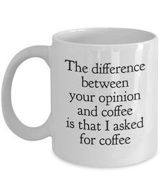 Funny Coffee Mugs Sarcasm- Sarcastic Mug -The Difference Between Your Opinion and Coffee is that I Asked for Coffee -Funny Quote for work by EwaGoods on Etsy