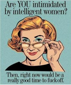 Are you intimidated by intelligent women? Then, right now would be a really good time to fuck off.