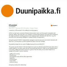 TYÖKOKEMUS: HR-assistentti / Henkilöstövuokraus Duunipaikka Oy, Kuopio 3/2013–12/2013 Aluksi työnkuva koostui Kuopion yksikön laskutus- ja palkkahallintotehtävistä, nimetyn asiakkaan omien laskutustoimintojen toteuttamisesta sekä yhteyspäälliköiden avustamisesta asiakkuuksien hoidossa. 9/2013 alkaen siirryin itsenäisesti hoitamaan rekrytointeja ja täyttämään asiakkaiden tarpeita työvoimatilauksissa, jolloin työnkuvani vastasi yhteyspäällikön tehtäviä. Kuva: Duunipaikka.fi…