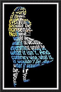 Alice Word Art: If I had a world of my own, everything would be nonsense. Nothing would be what is because everything would be what it isn't. And contrary wise, what is, it wouldn't be. And what it wouldn't be, it would. You see?