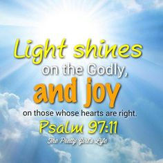 Light is sown for the righteous and gladness for the upright in heart. Be glad in Yahweh, you righteous people! Give thanks to his holy Name.-- Psalm 97:11-12