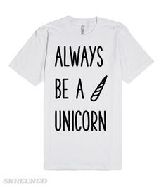 Always be a Unicorn | Always be yourself. Unless you can be a Unicorn. Then always be a Unicorn. Unicorns are way cooler. Like always wear a shirt. Unless you can wear this shirt. This shirt is way cooler. #Skreened