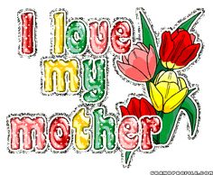 I absolutely love my Mother...   though she is no longer with us.... I will one day see her in Heaven