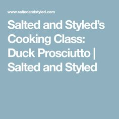 Salted and Styled's Cooking Class: Duck Prosciutto | Salted and Styled