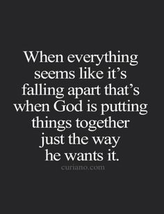 When everything seems like it's falling  apart that's when god is putting things together just The way he wants it