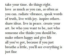 <3 take your time.  do things right.  love as much as you can, as often as you can.  radiate vibrance, speak words of truth, live with joy.  inspire others.  share ideas.  live in peace.  create your art.  be who you want to be, not who someone else thinks you should be.  make others happy and give life all you've got, because if you just breathe a little, you'll see everything is just fine.