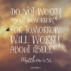 Do not worry about tomorrow, for tomorrow will worry about itself. -Matthew 6:34