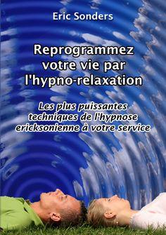 Changer sa vie en changeant ma façon de voir les choses....: Reprogrammez votre vie par l'hypno-relaxation