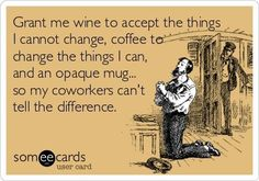 Grant me wine to accept the things I cannot change, coffee to change the things I can, and an opaque mug... so my coworkers can't tell the difference. by AislingH