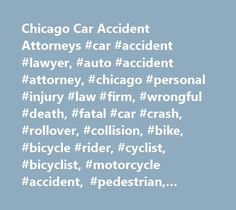 Chicago Car Accident Attorneys #car #accident #lawyer, #auto #accident #attorney, #chicago #personal #injury #law #firm, #wrongful #death, #fatal #car #crash, #rollover, #collision, #bike, #bicycle #rider, #cyclist, #bicyclist, #motorcycle #accident, #pedestrian, #child, #illinois, #lake #county, #kane, #will #county, #dupage, #cook #county #il, #passenger, #driver, #driving, #negligence, #negligent…