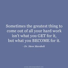 """Sometimes the greatest thing to come out of all your hard work isn't what you GET for it, but what you BECOME for it."" - Steve Maraboli #quote"