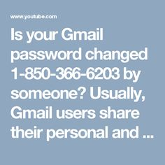 Is your Gmail password changed 1-850-366-6203 by someone?   Usually, Gmail users share their personal and important information by their loved ones because they have believe in them but sometimes their Gmail Password Changed by their loved ones due to any reason and at that time they don't know how to tackle Gmail passwords issues. So, give us a ring at 1-850-366-6203.