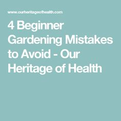 4 Beginner Gardening Mistakes to Avoid - Our Heritage of Health