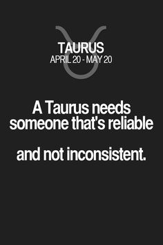 A Taurus needs someone that's reliable and not inconsistent. Taurus | Taurus Quotes | Taurus Horoscope | Taurus Zodiac Signs