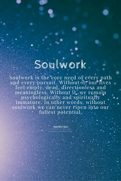 Soulwork is the core need of every path and every pursuit ...