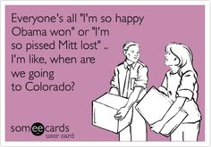 Everyones all Im so happy Obama won or Im so pissed Mitt lost .. Im like, when are we going to Colorado?  www.WeedStatus.com