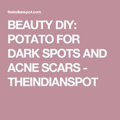 BEAUTY DIY: POTATO FOR DARK SPOTS AND ACNE SCARS - THEINDIANSPOT