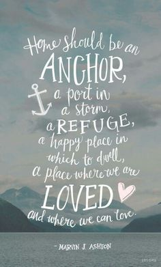 Home should be an Anchor, a place to go where you can always feel the love.