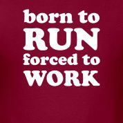 Born to run. Forced to work. Aint that the truth...