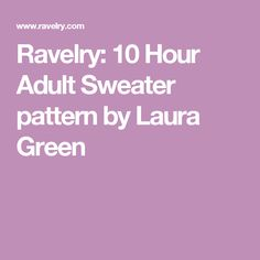 Ravelry: 10 Hour Adult Sweater pattern by Laura Green