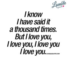 """I know I have said it a thousand times. But I love you, I love you, I love you I love you."" www.lovablequote.com"