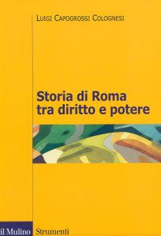 Storia di Roma tra diritto e potere : la formazione di un ordinamento guiridico / Luigi Capogrossi Colognesi, 2014