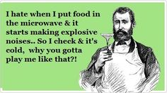 I hate it when I put food in the microwave & it starts making explosive noises