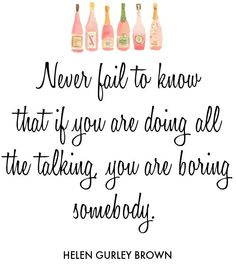Never fail to know that if you are doing all the talking you are boring somebody.