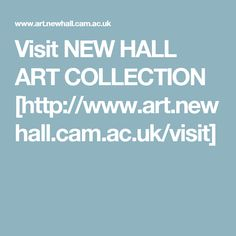 Visit NEW HALL ART COLLECTION [http://www.art.newhall.cam.ac.uk/visit]