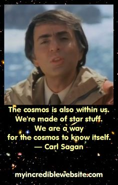 The cosmos is also within us. We're made of star stuff. We are a way for the cosmos to know itself. — Carl Sagan