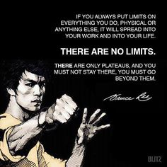 'If you always put limits on everything you do, physical or anything else, it will spread into your work and into your life. There are no limits. There are only plateaus, and you must not stay there, you must go beyond them' - Bruce Lee