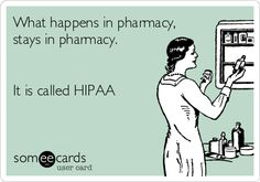 What happens in pharmacy, stays in pharmacy. It is called HIPAA