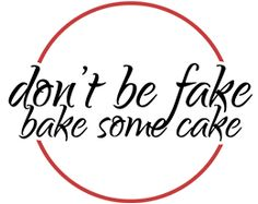 Don't Be Fake Bake Some Cake
