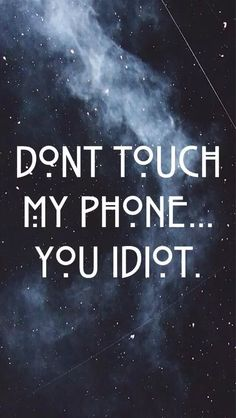 Don't touch ny phone... You idiot  on We Heart It